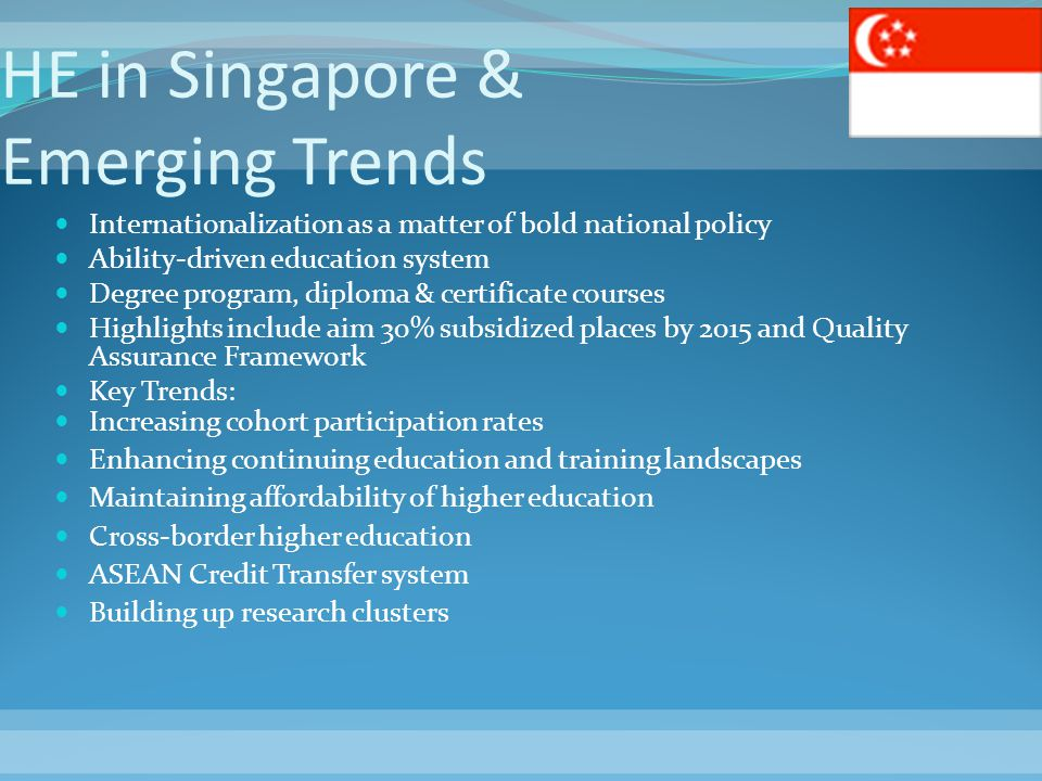 HE in Singapore & Emerging Trends Internationalization as a matter of bold national policy Ability-driven education system Degree program, diploma & c