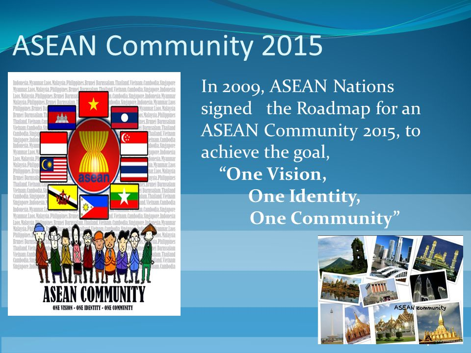 4 ASEAN Community 2015 In 2009, ASEAN Nations signed the Roadmap for an ASEAN Community 2015, to achieve the goal, One Vision, One Identity, One Commu