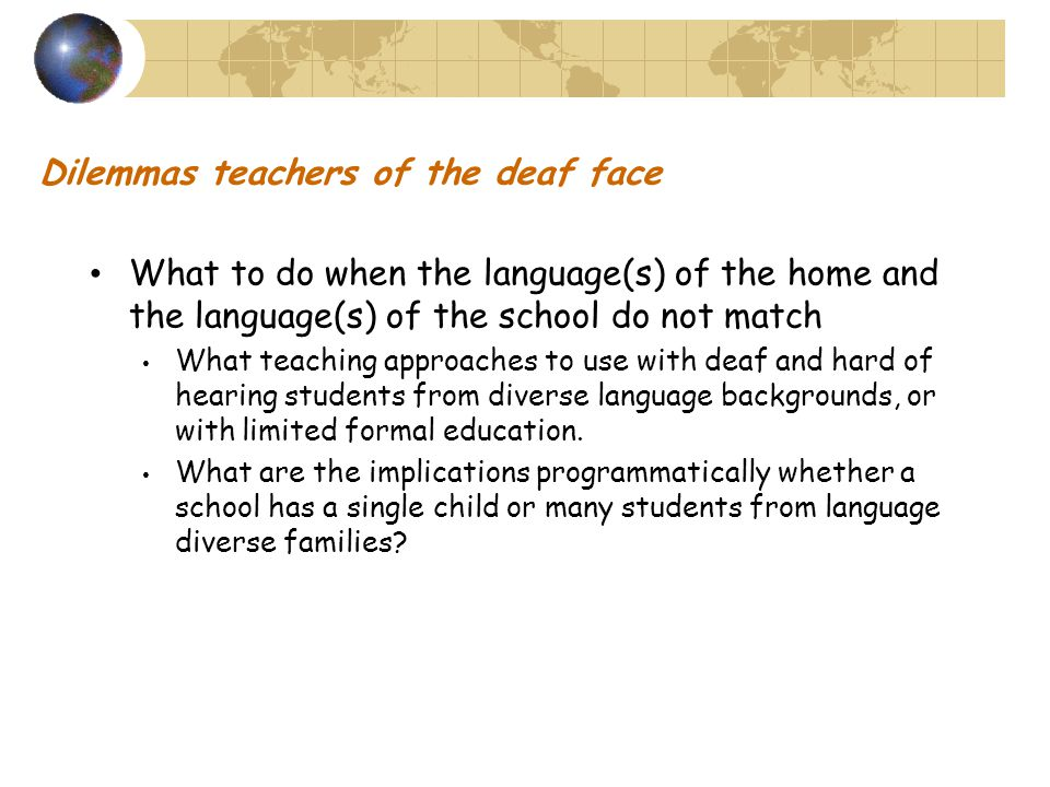 Dilemmas teachers of the deaf face What to do when the language(s) of the home and the language(s) of the school do not match What teaching approaches to use with deaf and hard of hearing students from diverse language backgrounds, or with limited formal education.