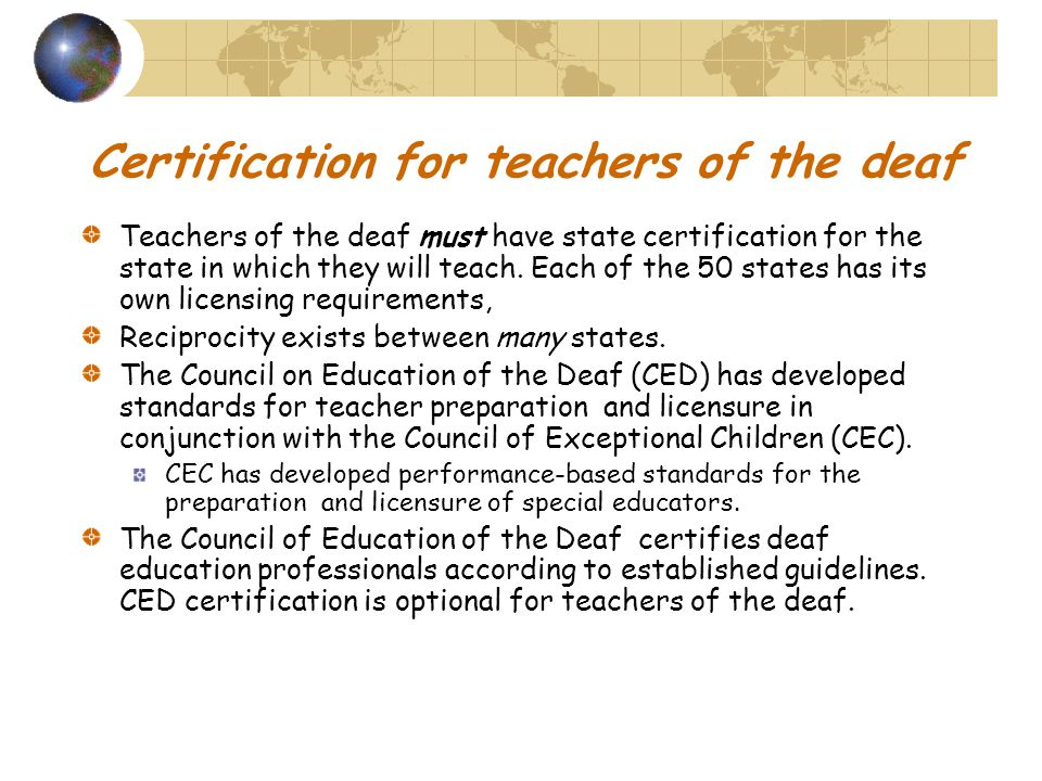 Certification for teachers of the deaf Teachers of the deaf must have state certification for the state in which they will teach.