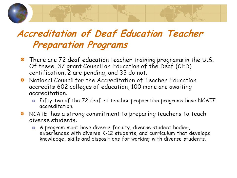 Accreditation of Deaf Education Teacher Preparation Programs There are 72 deaf education teacher training programs in the U.S.