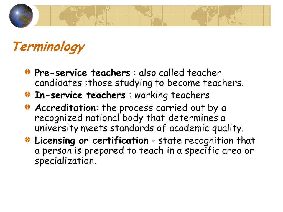 Terminology Pre-service teachers : also called teacher candidates :those studying to become teachers.