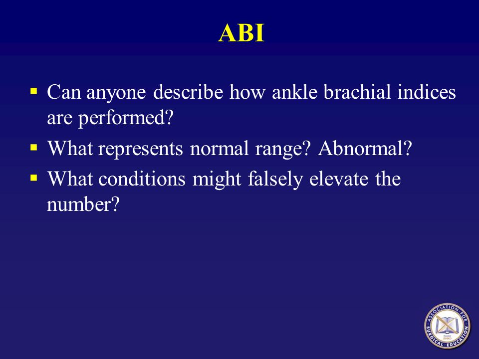 ABI Can anyone describe how ankle brachial indices are performed? What represents normal range? Abnormal? What conditions might falsely elevate the nu