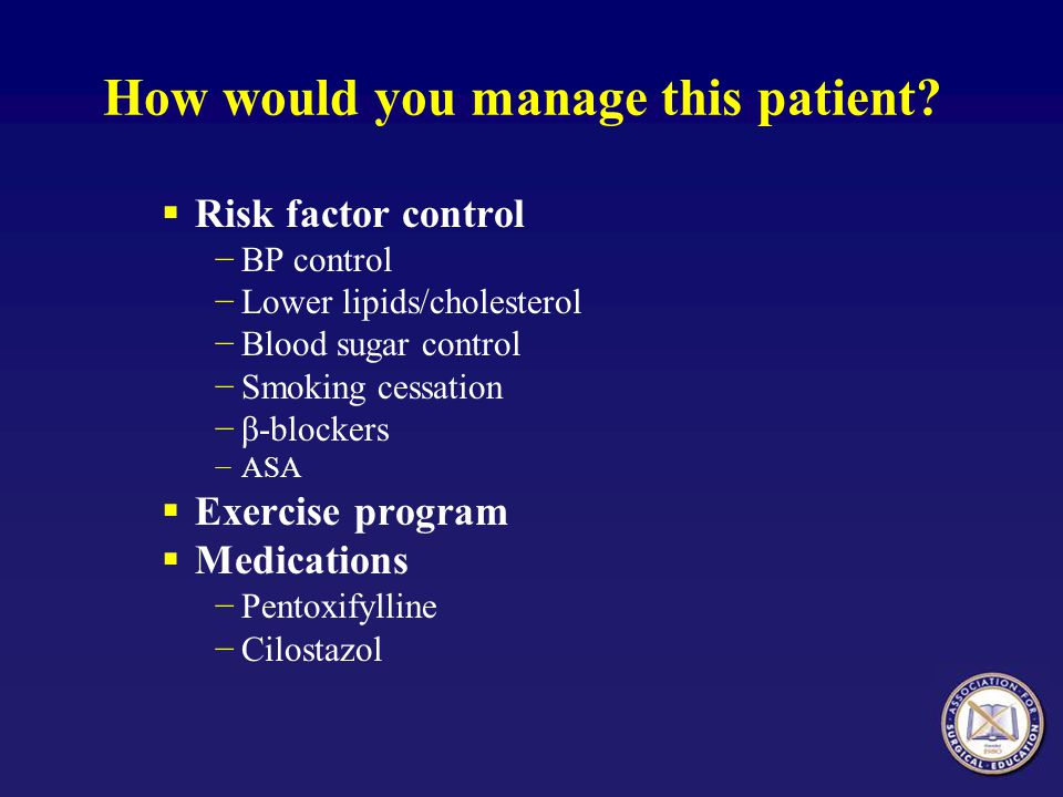 How would you manage this patient? Risk factor control BP control Lower lipids/cholesterol Blood sugar control Smoking cessation β-blockers ASA Exerci