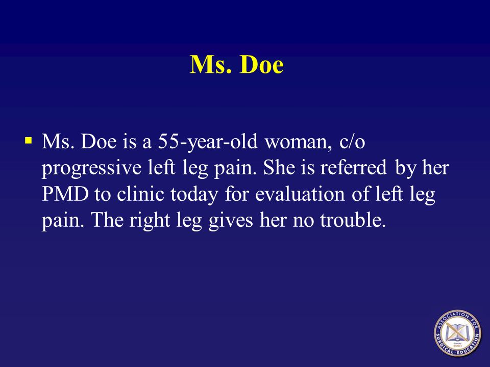 Ms. Doe Ms. Doe is a 55-year-old woman, c/o progressive left leg pain. She is referred by her PMD to clinic today for evaluation of left leg pain. The