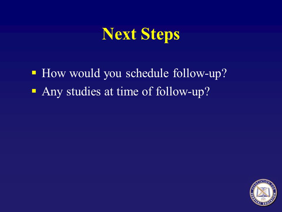 Next Steps How would you schedule follow-up? Any studies at time of follow-up?