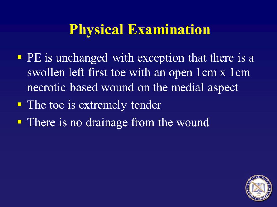 Physical Examination PE is unchanged with exception that there is a swollen left first toe with an open 1cm x 1cm necrotic based wound on the medial aspect The toe is extremely tender There is no drainage from the wound