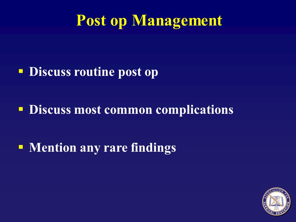 Post op Management Discuss routine post op Discuss most common complications Mention any rare findings