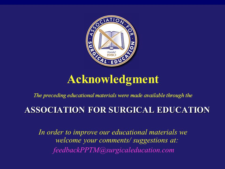 Acknowledgment ASSOCIATION FOR SURGICAL EDUCATION The preceding educational materials were made available through the ASSOCIATION FOR SURGICAL EDUCATION In order to improve our educational materials we welcome your comments/ suggestions at: feedbackPPTM@surgicaleducation.com