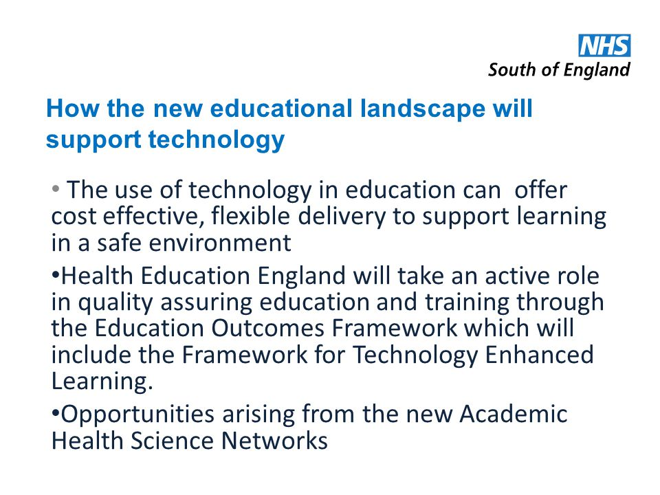 How the new educational landscape will support technology The use of technology in education can offer cost effective, flexible delivery to support learning in a safe environment Health Education England will take an active role in quality assuring education and training through the Education Outcomes Framework which will include the Framework for Technology Enhanced Learning.
