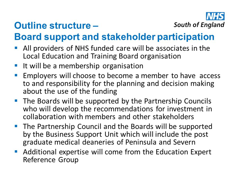 Outline structure – Board support and stakeholder participation All providers of NHS funded care will be associates in the Local Education and Training Board organisation It will be a membership organisation Employers will choose to become a member to have access to and responsibility for the planning and decision making about the use of the funding The Boards will be supported by the Partnership Councils who will develop the recommendations for investment in collaboration with members and other stakeholders The Partnership Council and the Boards will be supported by the Business Support Unit which will include the post graduate medical deaneries of Peninsula and Severn Additional expertise will come from the Education Expert Reference Group