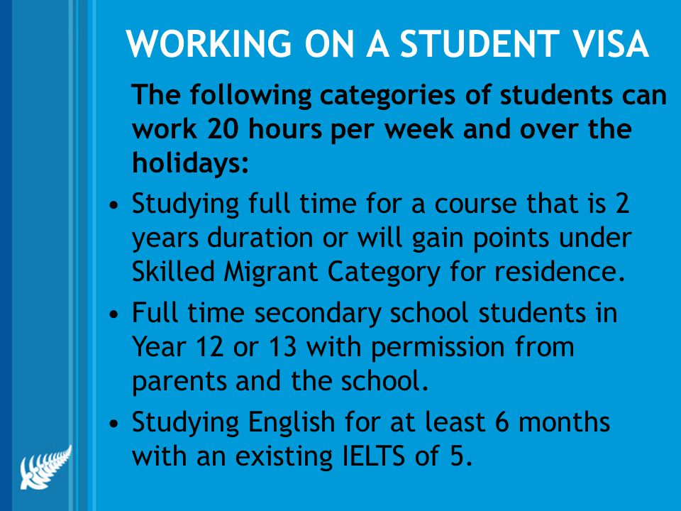 WORKING ON A STUDENT VISA The following categories of students can work 20 hours per week and over the holidays: Studying full time for a course that is 2 years duration or will gain points under Skilled Migrant Category for residence.