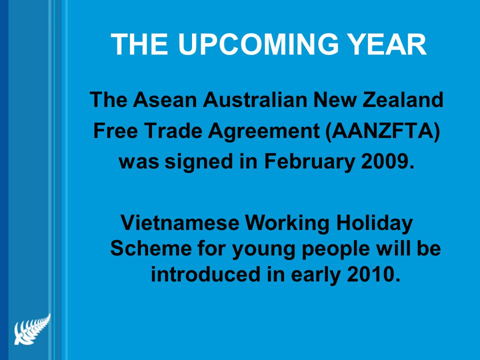 THE UPCOMING YEAR The Asean Australian New Zealand Free Trade Agreement (AANZFTA) was signed in February 2009.