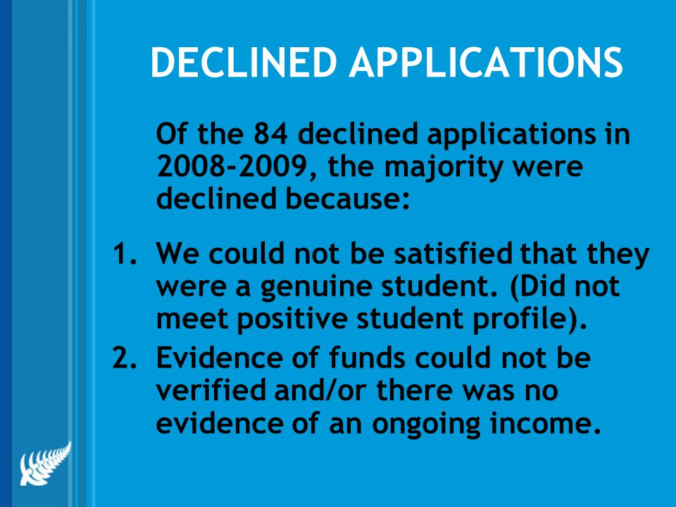DECLINED APPLICATIONS Of the 84 declined applications in 2008-2009, the majority were declined because: 1.We could not be satisfied that they were a genuine student.