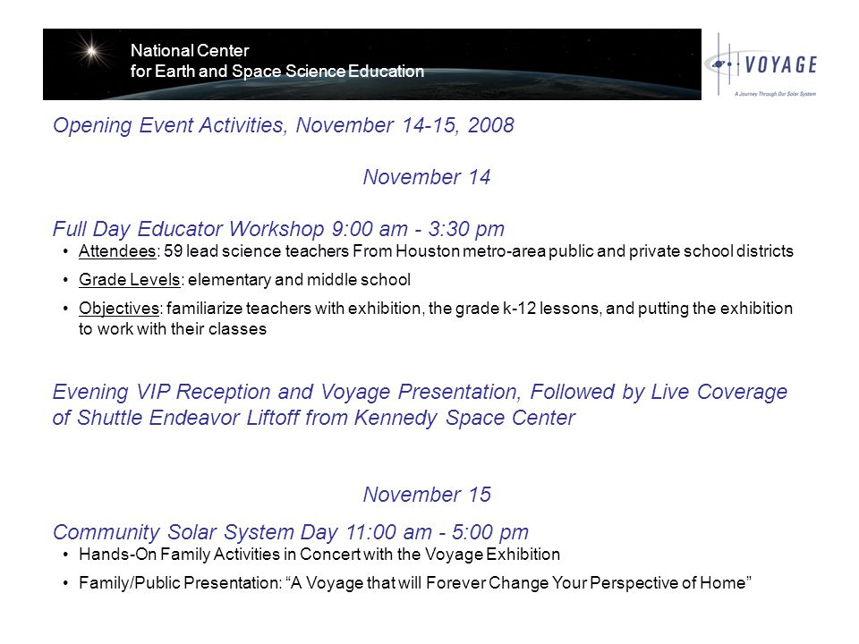 National Center for Earth and Space Science Education Opening Event Activities, November 14-15, 2008 November 14 Full Day Educator Workshop 9:00 am - 3:30 pm Attendees: 59 lead science teachers From Houston metro-area public and private school districts Grade Levels: elementary and middle school Objectives: familiarize teachers with exhibition, the grade k-12 lessons, and putting the exhibition to work with their classes Evening VIP Reception and Voyage Presentation, Followed by Live Coverage of Shuttle Endeavor Liftoff from Kennedy Space Center November 15 Community Solar System Day 11:00 am - 5:00 pm Hands-On Family Activities in Concert with the Voyage Exhibition Family/Public Presentation: A Voyage that will Forever Change Your Perspective of Home
