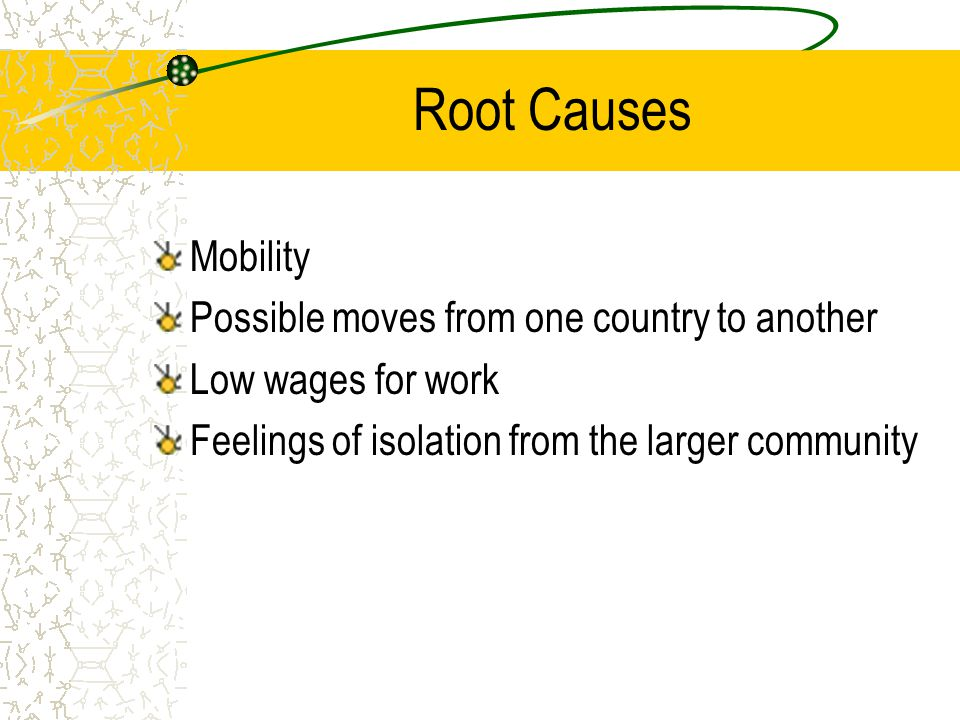Root Causes Mobility Possible moves from one country to another Low wages for work Feelings of isolation from the larger community