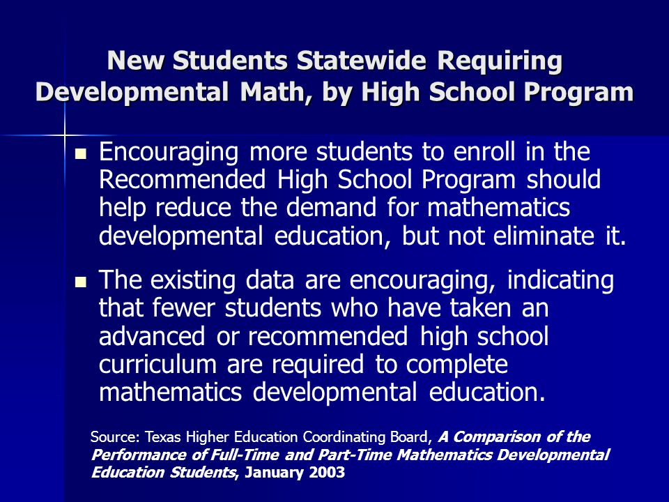 New Students Statewide Requiring Developmental Math, by High School Program Encouraging more students to enroll in the Recommended High School Program should help reduce the demand for mathematics developmental education, but not eliminate it.
