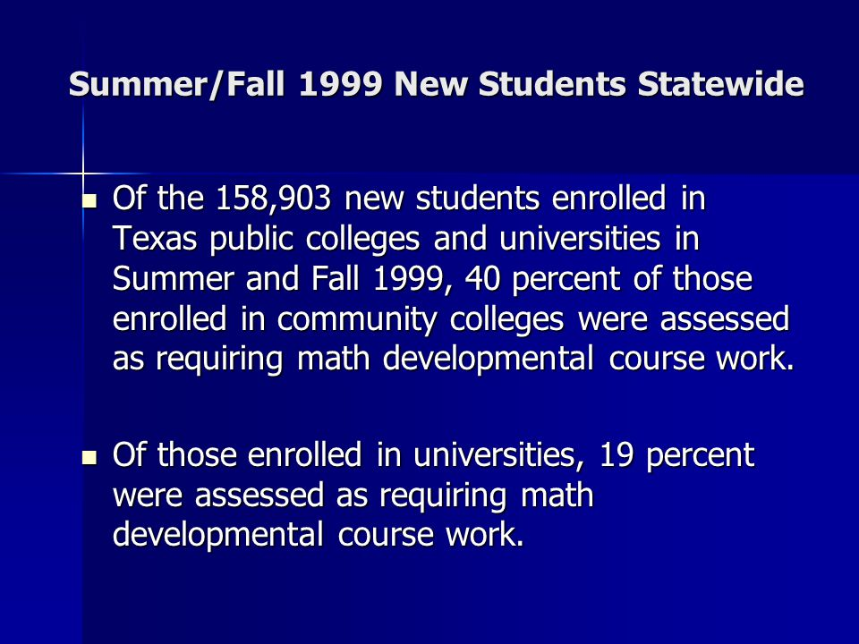 Of the 158,903 new students enrolled in Texas public colleges and universities in Summer and Fall 1999, 40 percent of those enrolled in community colleges were assessed as requiring math developmental course work.