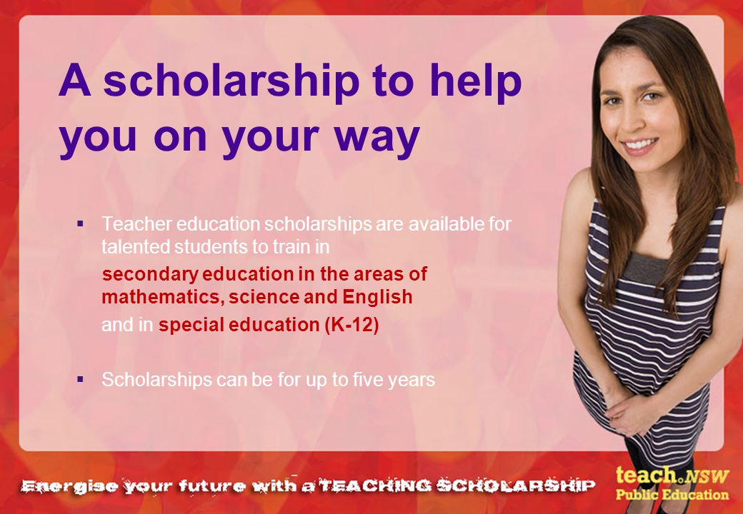 Teacher education scholarships are available for talented students to train in secondary education in the areas of mathematics, science and English an