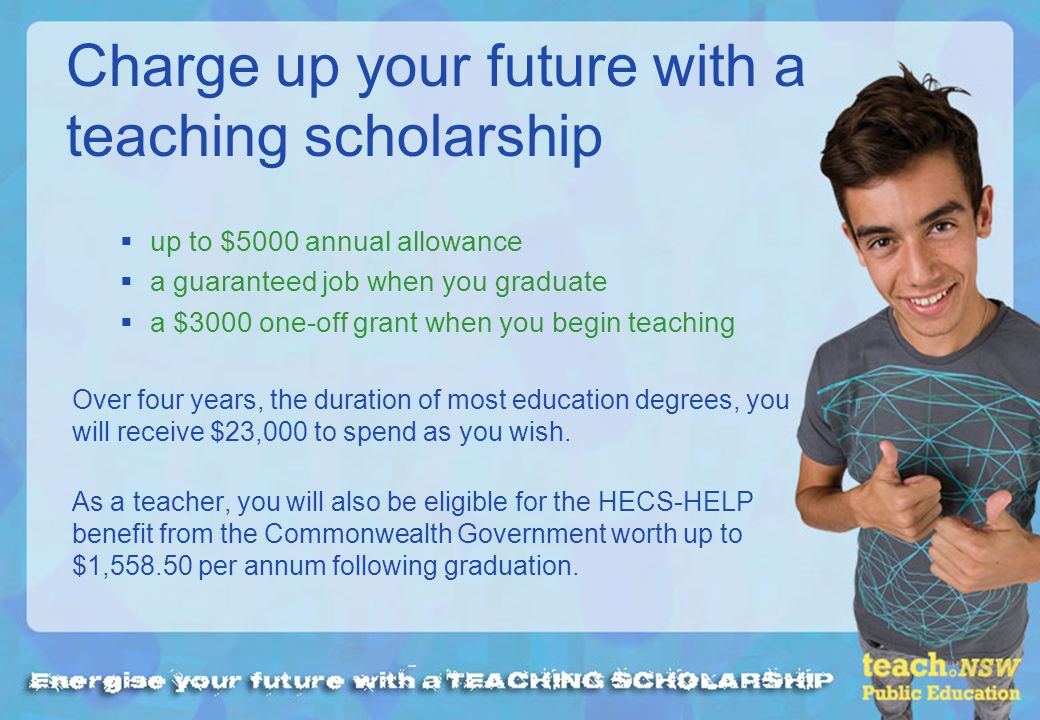 up to $5000 annual allowance a guaranteed job when you graduate a $3000 one-off grant when you begin teaching Over four years, the duration of most ed