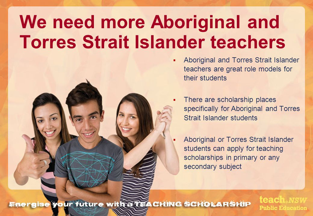 We need more Aboriginal and Torres Strait Islander teachers Aboriginal and Torres Strait Islander teachers are great role models for their students There are scholarship places specifically for Aboriginal and Torres Strait Islander students Aboriginal or Torres Strait Islander students can apply for teaching scholarships in primary or any secondary subject