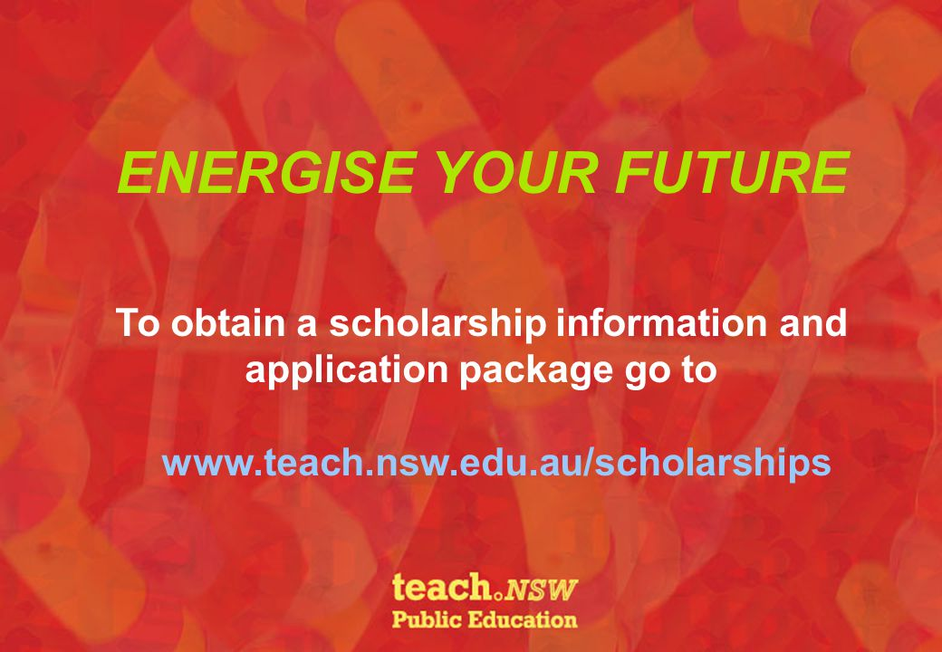 ENERGISE YOUR FUTURE To obtain a scholarship information and application package go to www.teach.nsw.edu.au/scholarships