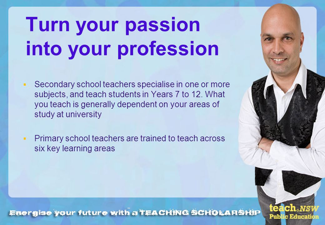 Turn your passion into your profession Secondary school teachers specialise in one or more subjects, and teach students in Years 7 to 12.