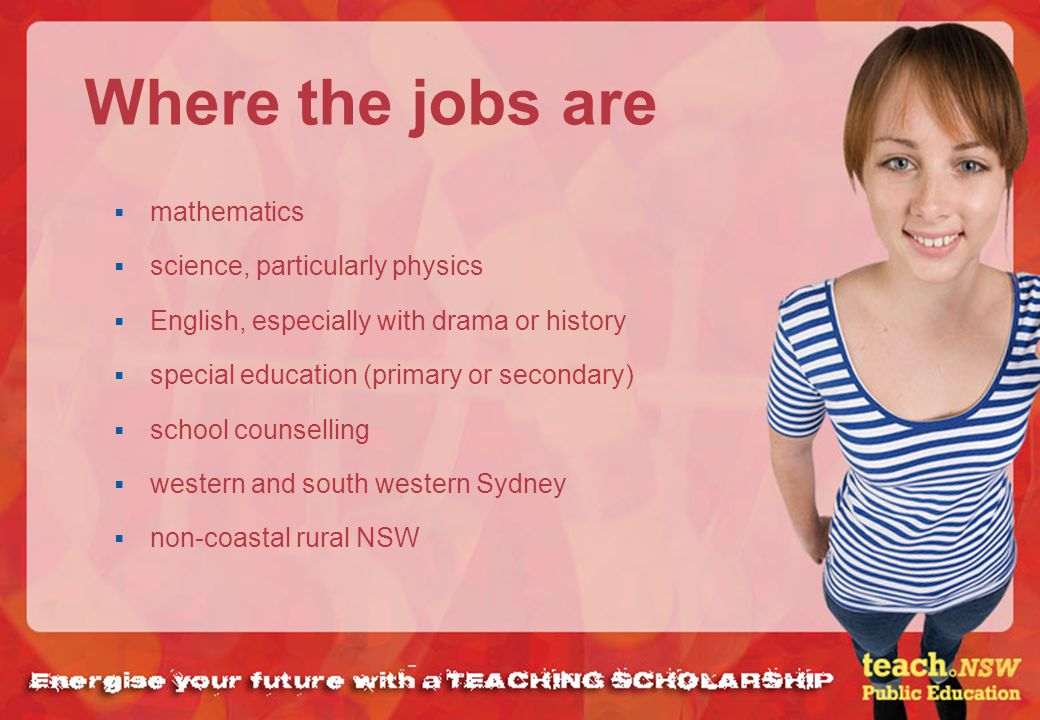 Where the jobs are mathematics science, particularly physics English, especially with drama or history special education (primary or secondary) school counselling western and south western Sydney non-coastal rural NSW