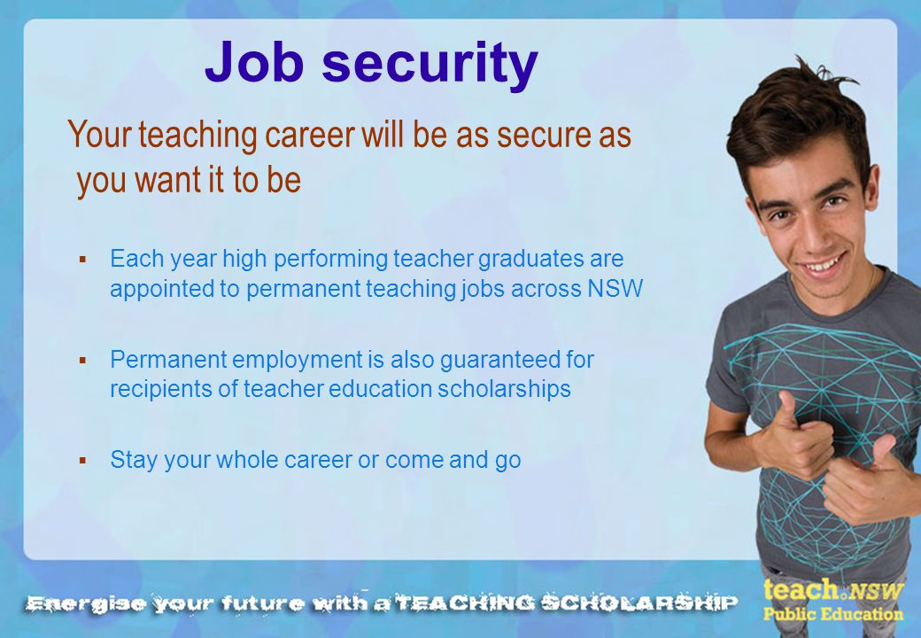 Job security Each year high performing teacher graduates are appointed to permanent teaching jobs across NSW Permanent employment is also guaranteed for recipients of teacher education scholarships Stay your whole career or come and go Your teaching career will be as secure as you want it to be