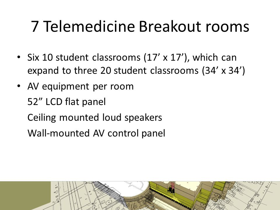 7 Telemedicine Breakout rooms Six 10 student classrooms (17 x 17), which can expand to three 20 student classrooms (34 x 34) AV equipment per room 52 LCD flat panel Ceiling mounted loud speakers Wall-mounted AV control panel
