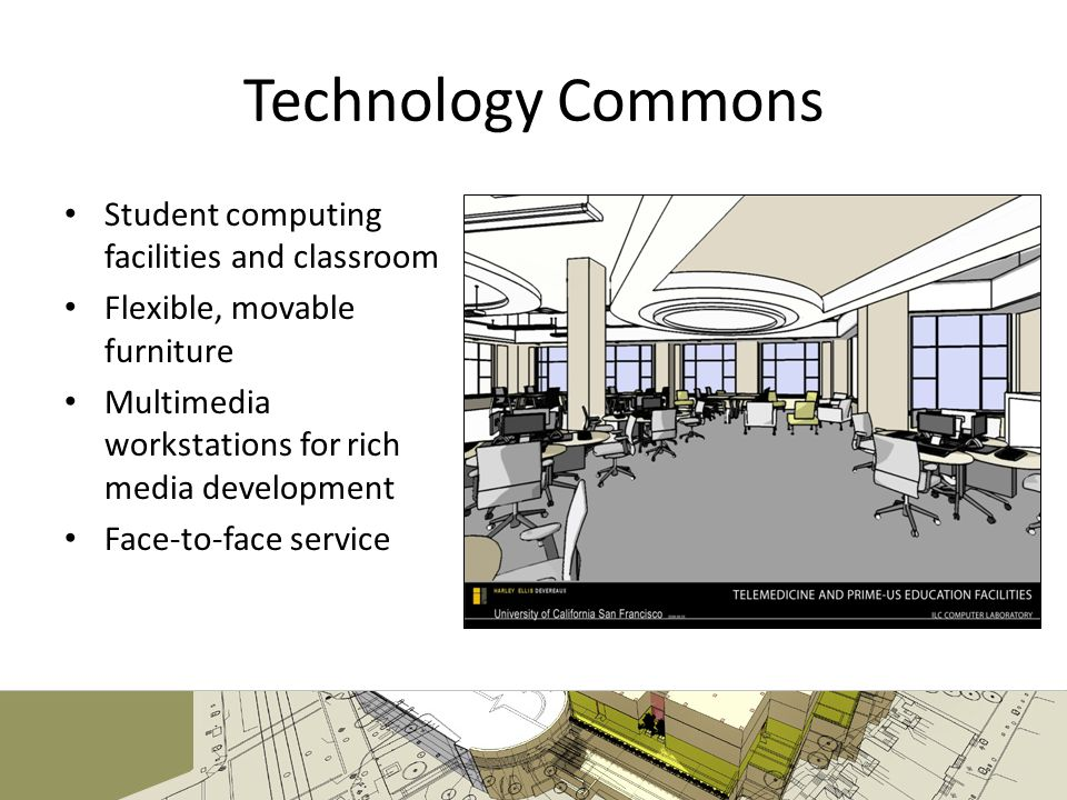 Technology Commons Student computing facilities and classroom Flexible, movable furniture Multimedia workstations for rich media development Face-to-face service
