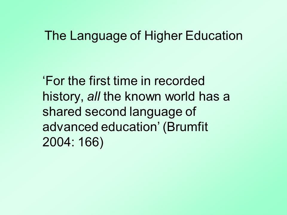 The Language of Higher Education For the first time in recorded history, all the known world has a shared second language of advanced education (Brumfit 2004: 166)