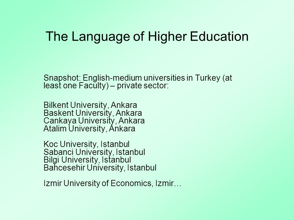 The Language of Higher Education Snapshot: English-medium universities in Turkey (at least one Faculty) – private sector: Bilkent University, Ankara Baskent University, Ankara Cankaya University, Ankara Atalim University, Ankara Koc University, Istanbul Sabanci University, Istanbul Bilgi University, Istanbul Bahcesehir University, Istanbul Izmir University of Economics, Izmir…