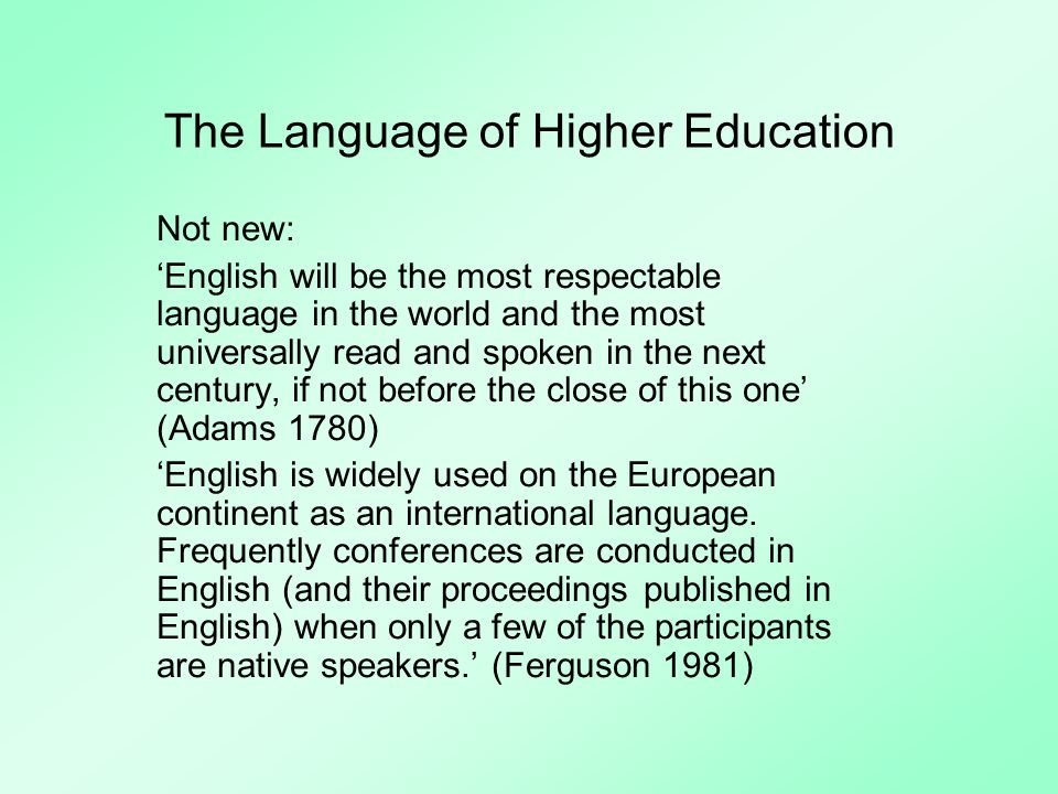 The Language of Higher Education Not new: English will be the most respectable language in the world and the most universally read and spoken in the next century, if not before the close of this one (Adams 1780) English is widely used on the European continent as an international language.