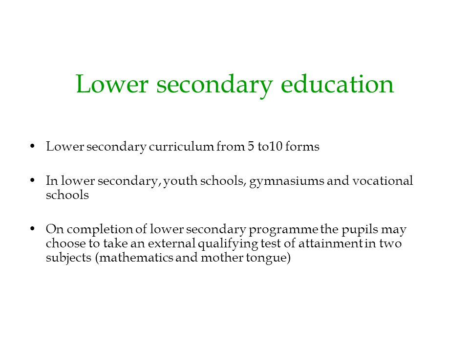 Lower secondary education Lower secondary curriculum from 5 to10 forms In lower secondary, youth schools, gymnasiums and vocational schools On complet