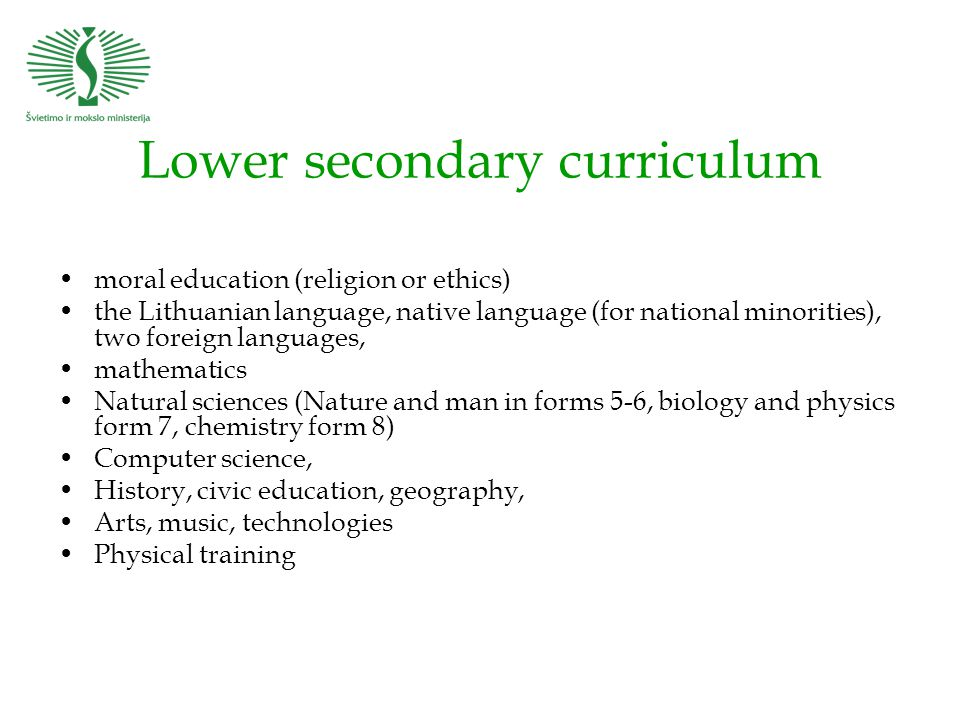 Lower secondary curriculum moral education (religion or ethics) the Lithuanian language, native language (for national minorities), two foreign languages, mathematics Natural sciences (Nature and man in forms 5-6, biology and physics form 7, chemistry form 8) Computer science, History, civic education, geography, Arts, music, technologies Physical training