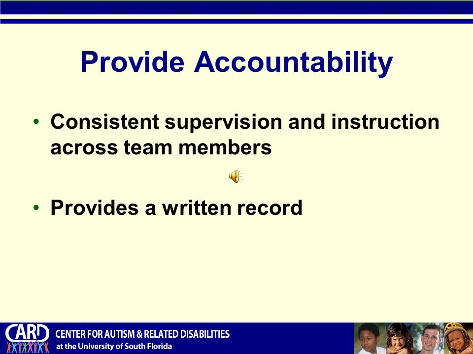 Provide Accountability Consistent supervision and instruction across team members Provides a written record