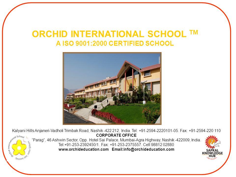 ORCHID INTERNATIONAL SCHOOL TM A ISO 9001:2000 CERTIFIED SCHOOL Kalyani Hills Anjaneri-Vadholi Trimbak Road, Nashik -422 212, India.