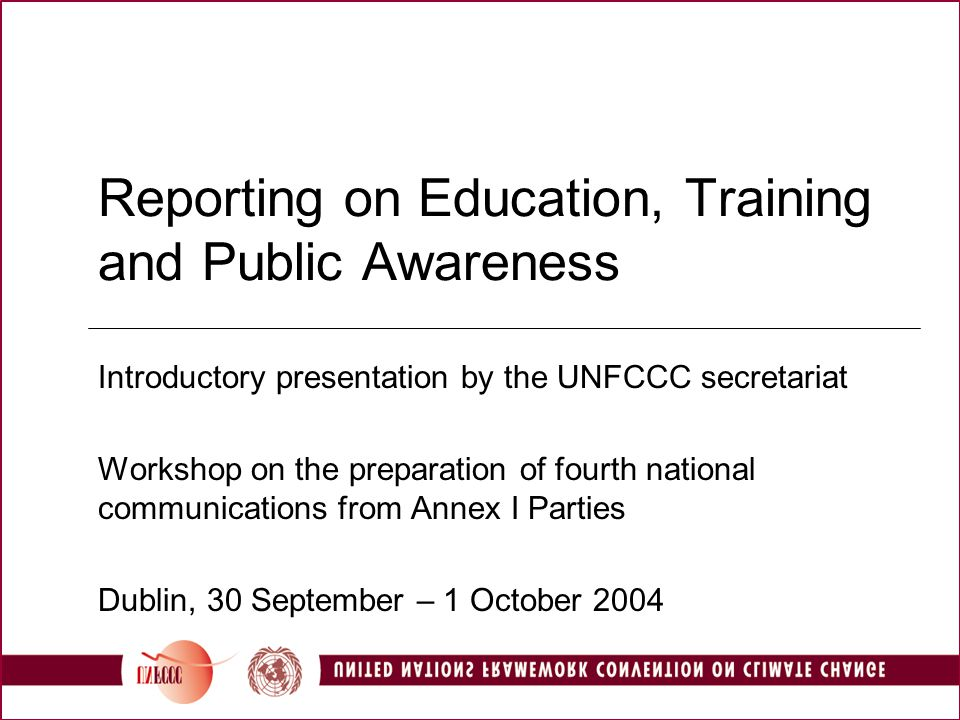 Reporting on Education, Training and Public Awareness Introductory presentation by the UNFCCC secretariat Workshop on the preparation of fourth national communications from Annex I Parties Dublin, 30 September – 1 October 2004