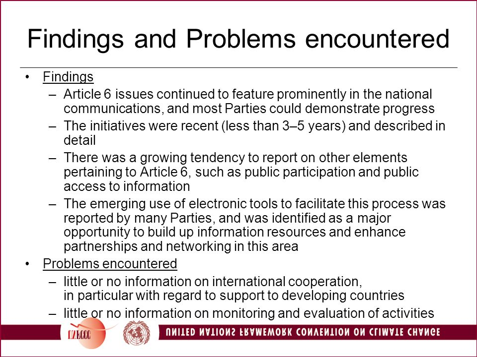 Findings and Problems encountered Findings –Article 6 issues continued to feature prominently in the national communications, and most Parties could demonstrate progress –The initiatives were recent (less than 3–5 years) and described in detail –There was a growing tendency to report on other elements pertaining to Article 6, such as public participation and public access to information –The emerging use of electronic tools to facilitate this process was reported by many Parties, and was identified as a major opportunity to build up information resources and enhance partnerships and networking in this area Problems encountered –little or no information on international cooperation, in particular with regard to support to developing countries –little or no information on monitoring and evaluation of activities
