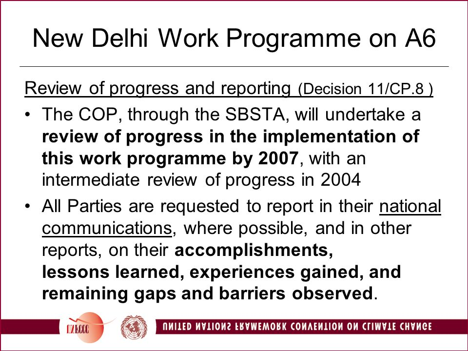 New Delhi Work Programme on A6 Review of progress and reporting (Decision 11/CP.8 ) The COP, through the SBSTA, will undertake a review of progress in the implementation of this work programme by 2007, with an intermediate review of progress in 2004 All Parties are requested to report in their national communications, where possible, and in other reports, on their accomplishments, lessons learned, experiences gained, and remaining gaps and barriers observed.