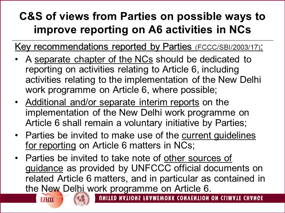 C&S of views from Parties on possible ways to improve reporting on A6 activities in NCs Key recommendations reported by Parties : Key recommendations reported by Parties (FCCC/SBI/2003/17) : A separate chapter of the NCs should be dedicated to reporting on activities relating to Article 6, including activities relating to the implementation of the New Delhi work programme on Article 6, where possible; Additional and/or separate interim reports on the implementation of the New Delhi work programme on Article 6 shall remain a voluntary initiative by Parties; Parties be invited to make use of the current guidelines for reporting on Article 6 matters in NCs; Parties be invited to take note of other sources of guidance as provided by UNFCCC official documents on related Article 6 matters, and in particular as contained in the New Delhi work programme on Article 6.