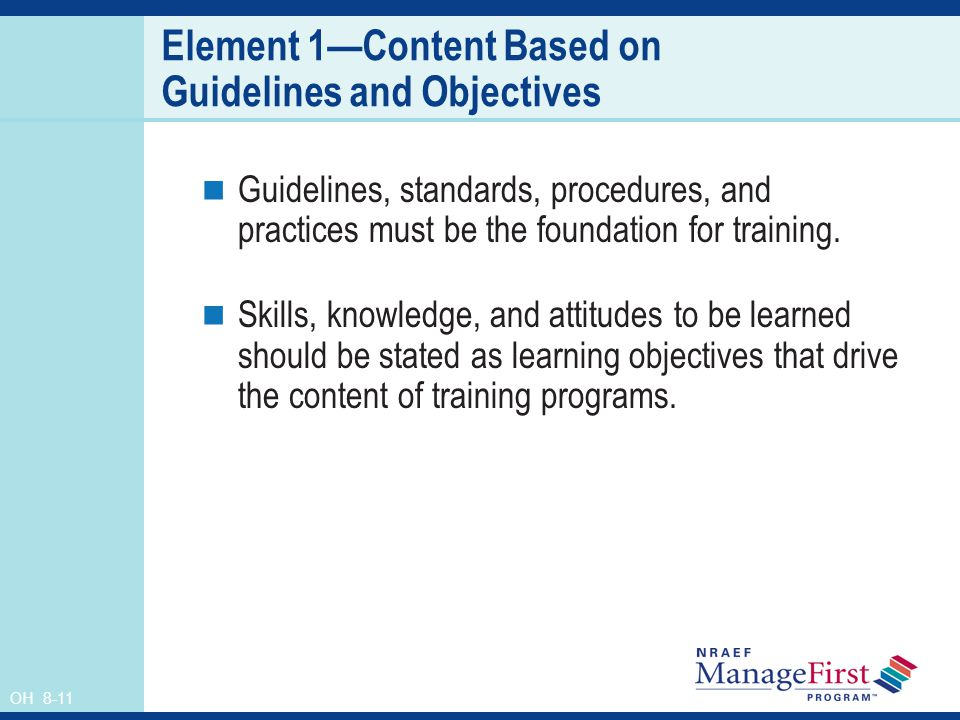 OH 8-11 Element 1Content Based on Guidelines and Objectives Guidelines, standards, procedures, and practices must be the foundation for training. Skil