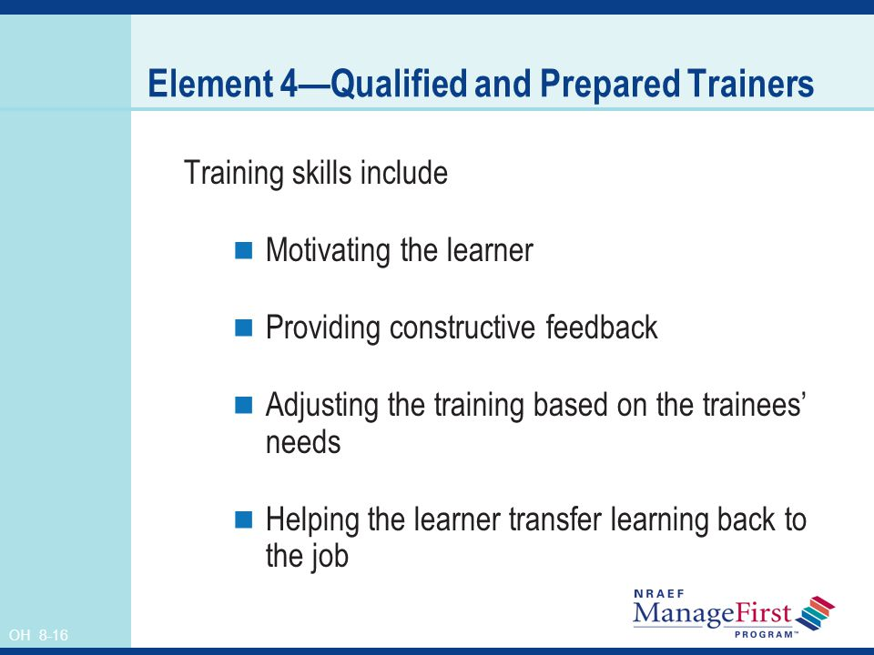 OH 8-16 Element 4Qualified and Prepared Trainers Training skills include Motivating the learner Providing constructive feedback Adjusting the training based on the trainees needs Helping the learner transfer learning back to the job
