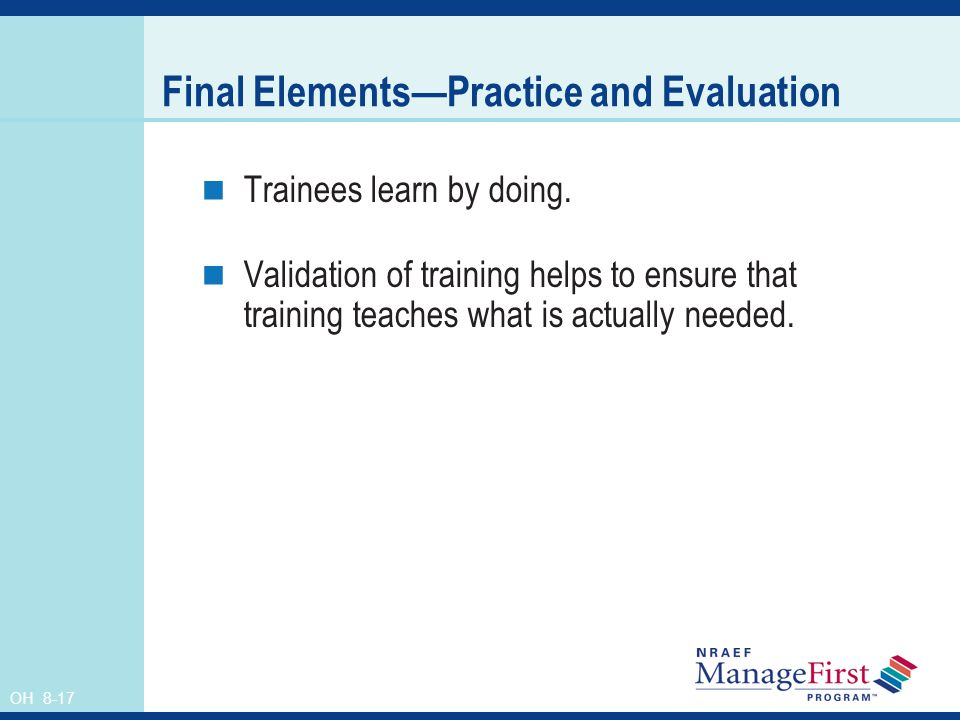 OH 8-17 Final ElementsPractice and Evaluation Trainees learn by doing. Validation of training helps to ensure that training teaches what is actually n