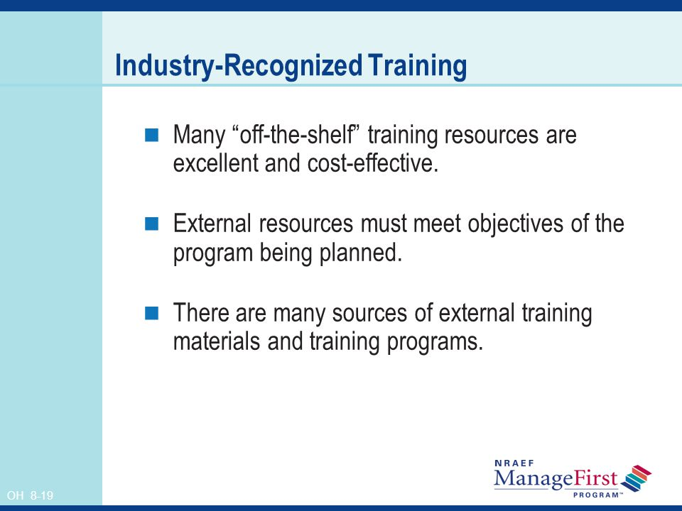 OH 8-19 Industry-Recognized Training Many off-the-shelf training resources are excellent and cost-effective. External resources must meet objectives o