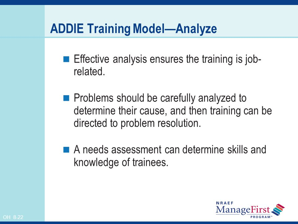 OH 8-22 ADDIE Training ModelAnalyze Effective analysis ensures the training is job- related. Problems should be carefully analyzed to determine their
