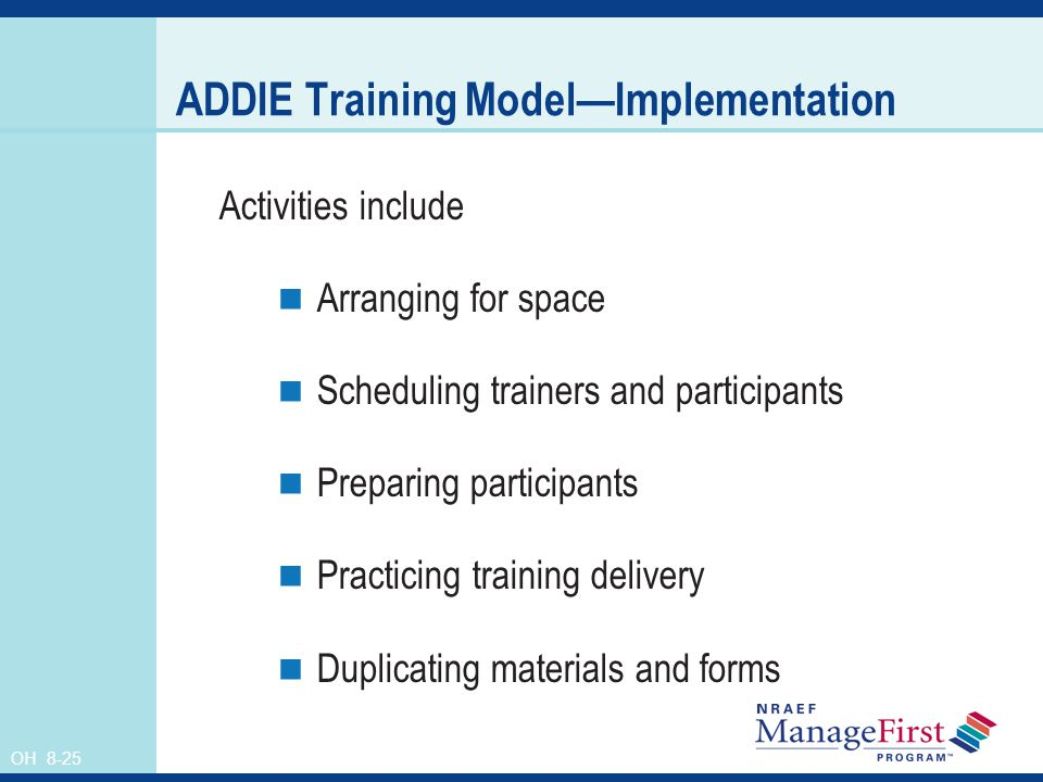 OH 8-25 ADDIE Training ModelImplementation Activities include Arranging for space Scheduling trainers and participants Preparing participants Practicing training delivery Duplicating materials and forms