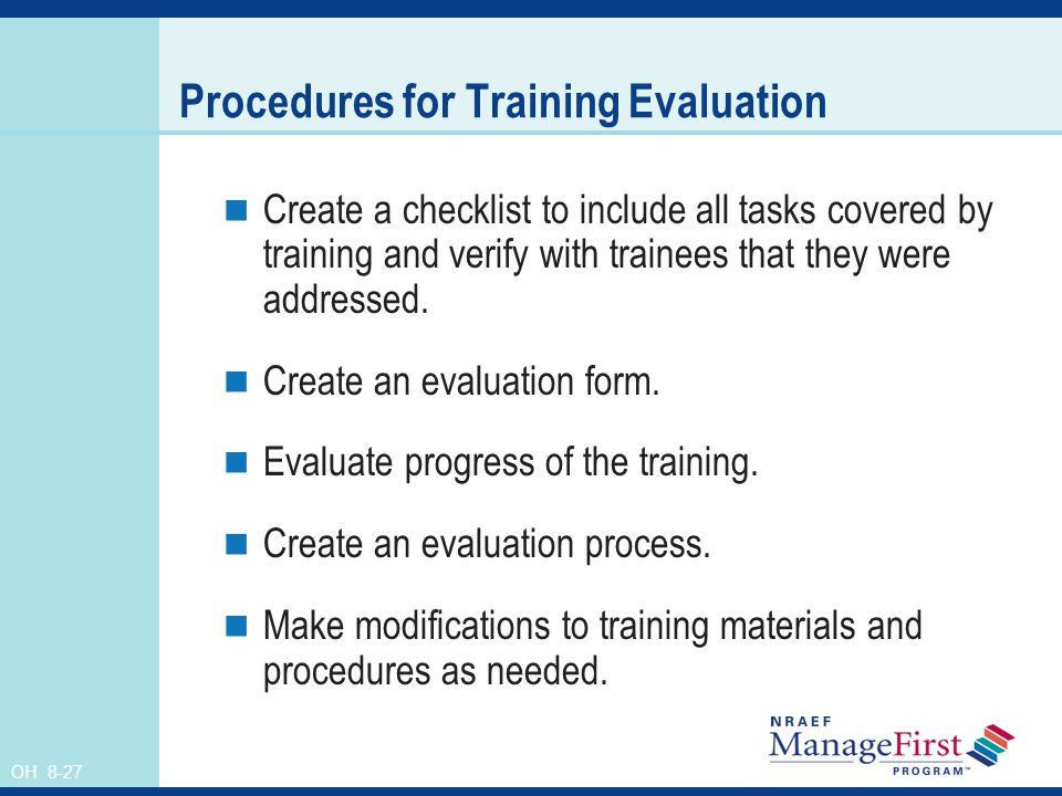 OH 8-27 Procedures for Training Evaluation Create a checklist to include all tasks covered by training and verify with trainees that they were addressed.