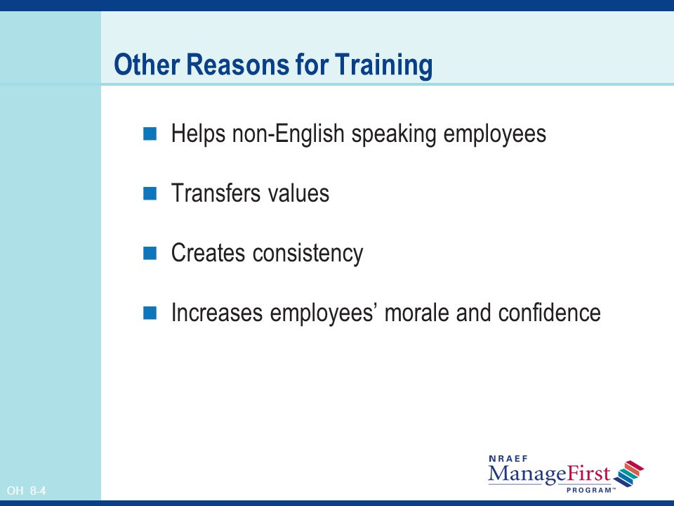 OH 8-4 Other Reasons for Training Helps non-English speaking employees Transfers values Creates consistency Increases employees morale and confidence